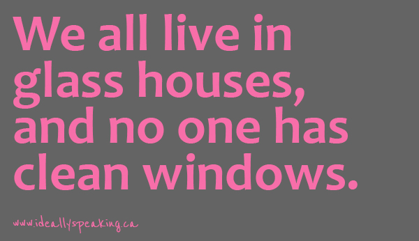 We all live in glass houses and no one has clean windows.