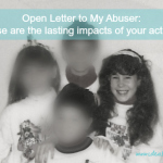 Open letter to my abuser: this is the lasting impact of your actions.